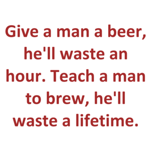 Give a man a beer, he'll waste an hour. Teach a man to brew, he'll waste a lifetime.