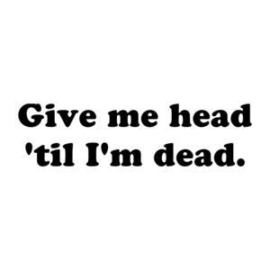 Give me head 'til I'm dead.