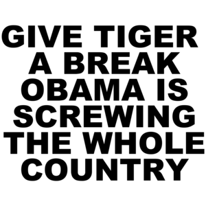 Give Tiger A Break Obama Is Screwing The Whole Country Anti Obama
