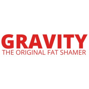 Gravity, The Original Fat Shamer