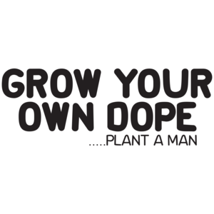 Grow Your Own Dope Plant A Man