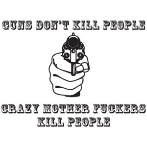 Guns Don't Kill People, Crazy Mother Fuckers Do