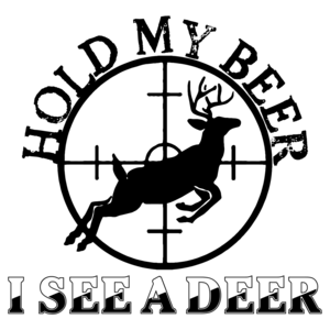 Hold My Beer I See A Deer - Funny Hunting