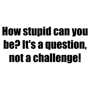 How stupid can you be? It's a question, not a challenge!
