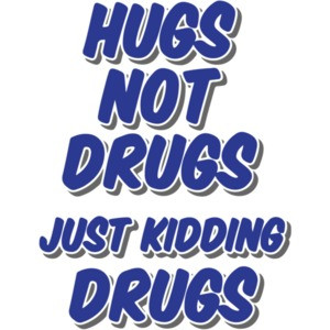 Hugs Not Drugs Just Kidding Drugs