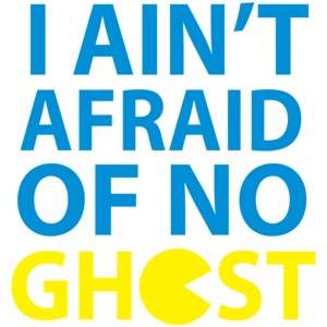I Ain't Afraid Of No Ghost Pac-man