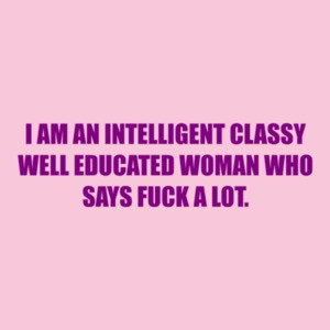 I Am An Intelligent Classy Well Educated Woman Who Says Fuck A Lot.