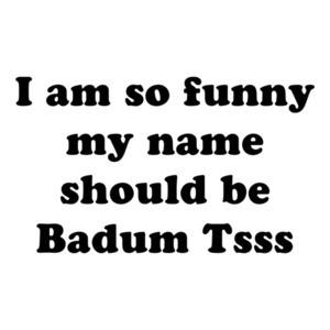 I am so hilarious my name should be Badum Tsss