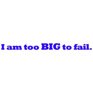 I Am Too Big To Fail