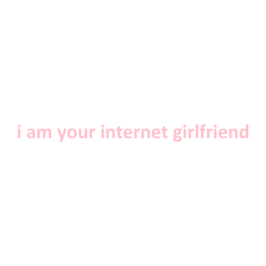 i am your internet girlfriend