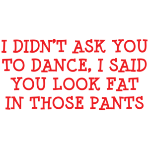 I Didn't Ask You To Dance, I Said You Look Fat In Those Pants