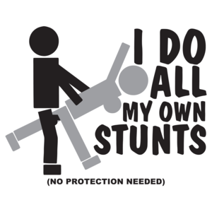 I Do All My Own Stunts, No Protection Needed