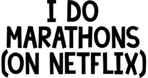 i do marathons (on netflix). Funny
