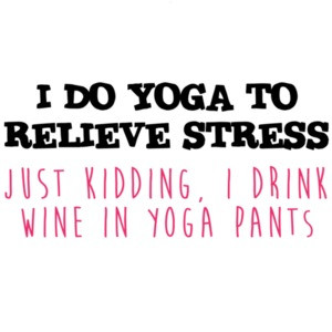 I do yoga to relieve stress Just Kidding, I drink wine in yoga pants - funny yoga. wine