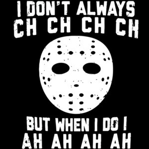 I don't always ch ch ch ch but when I do I ah ah ah ah Jason Voorhees - Friday The 13th