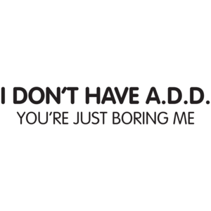 "I Don""t Have A.d.d. You're Just Boring Me"
