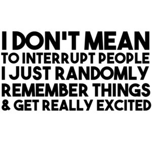 I don't mean to interrupt people I just randomly remember things and get really excited