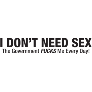 I Don't Need Sex The Government Fucks Me Everyday!