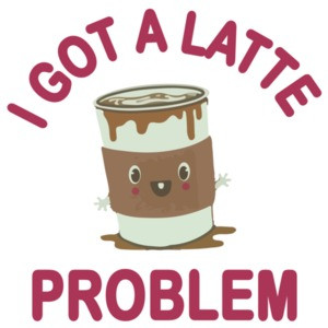 I Got A Latte Problem - Funny Cute