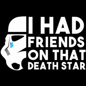 I had friends on that death star - star wars
