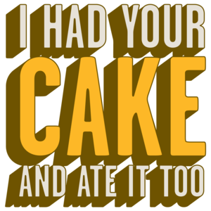 I Had Your Cake And Ate It Too