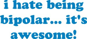 i hate being bipolar... it's awesome! Bipolar