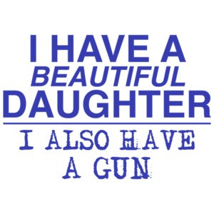 I Have a Beautiful Daughter... And a Gun!