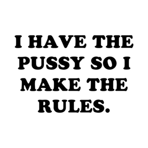 I Have The Pussy So I Make The Rules.