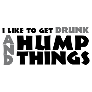 I Like To Get Drunk And Hump Things