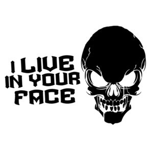I live in your face