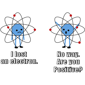 I lost an electron. No way. Are you positive. Funny