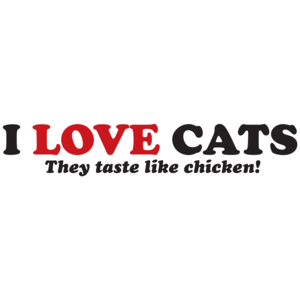 I Love Cats They Taste Like Chicken
