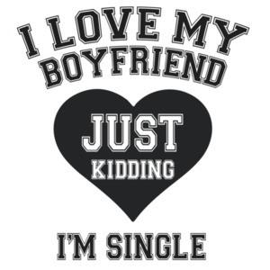 I love my boyfriend. Just Kidding I'm Single