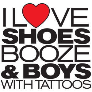 I Love Shoes, Booze And Boys With Tattoos