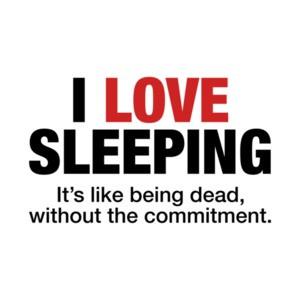 I Love Sleeping, It's Like Being Dead