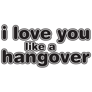 I Love You Like A Hangover