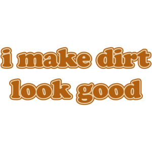 I Make Dirt Look Good