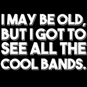 I May Be Old, But I Got To See All The Cool Bands. Funny