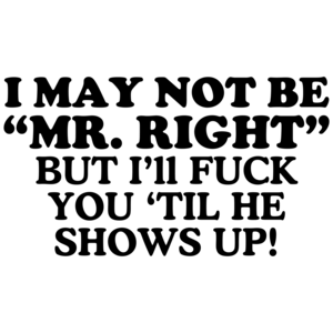 I May Not Be Mr. Right, But I'll Fuck You 'Til He Shows Up! Offensive