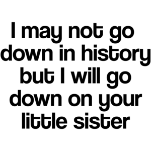 I May Not Go Down In History, But I Will Go Down On Your Little Sister Funny