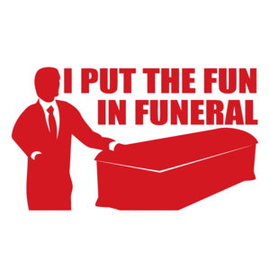I Put The Fun In Funeral