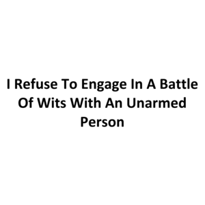 I Refuse To Engage In A Battle Of Wits With An Unarmed Person
