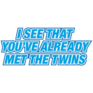 I See That You've Already Met The Twins