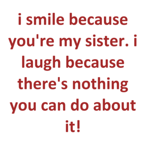 I Smile Because You're My Sister. I Laugh Because There's Nothing You Can Do About It!