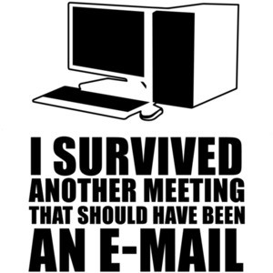 I survived another meeting that should have been an e-mail