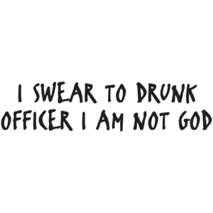 I Swear To Drunk Officer I Am Not God