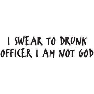 I Swear To Drunk Officer I Am Not God