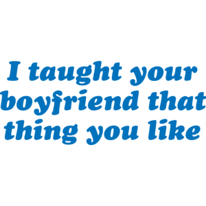 I Taught Your Boyfriend That Thing You Like