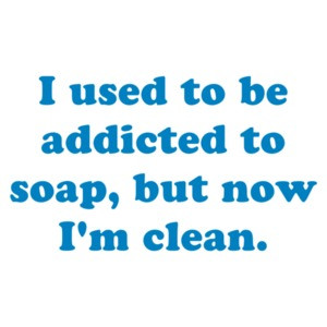 I used to be addicted to soap, but now I'm clean.