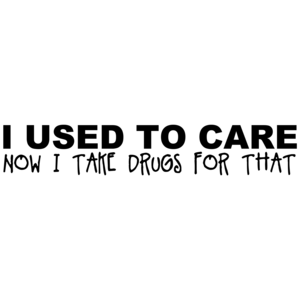 I Used To Care Now I Take Drugs For That